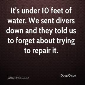Doug Olson - It's under 10 feet of water. We sent divers down and they told us to forget about trying to repair it.