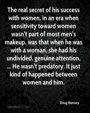 Doug Ramsey - The real secret of his success with women, in an era when sensitivity toward women wasn't part of most men's makeup, was that when he was with a woman, she had his undivided, genuine attention, ... He wasn't predatory. It just kind of happened between women and him.