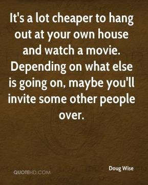 Doug Wise - It's a lot cheaper to hang out at your own house and watch a movie. Depending on what else is going on, maybe you'll invite some other people over.