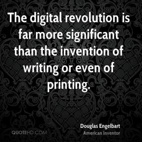 Douglas Engelbart - The digital revolution is far more significant than the invention of writing or even of printing.