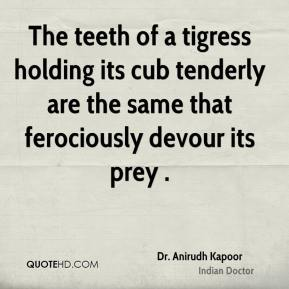 Dr. Anirudh Kapoor - The teeth of a tigress holding its cub tenderly are the same that ferociously devour its prey .