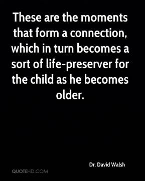 Dr. David Walsh - These are the moments that form a connection, which in turn becomes a sort of life-preserver for the child as he becomes older.