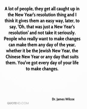 Dr. James Wilcox - A lot of people, they get all caught up in the New Year's resolution thing and I think it gives them an easy way, later, to say, 'Oh, that was just a New Year's resolution' and not take it seriously. People who really want to make changes can make them any day of the year, whether it be the Jewish New Year, the Chinese New Year or any day that suits them. You've got every day of your life to make changes.