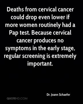 Dr. Joann Schaefer - Deaths from cervical cancer could drop even lower if more women routinely had a Pap test. Because cervical cancer produces no symptoms in the early stage, regular screening is extremely important.