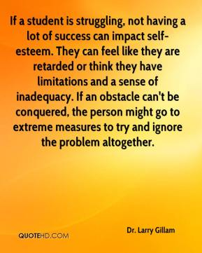 Dr. Larry Gillam - If a student is struggling, not having a lot of success can impact self-esteem. They can feel like they are retarded or think they have limitations and a sense of inadequacy. If an obstacle can't be conquered, the person might go to extreme measures to try and ignore the problem altogether.