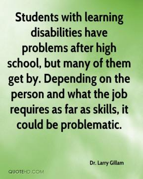 Dr. Larry Gillam - Students with learning disabilities have problems after high school, but many of them get by. Depending on the person and what the job requires as far as skills, it could be problematic.