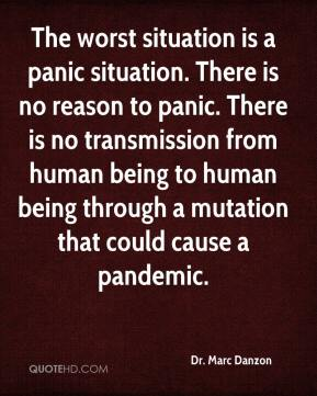 Dr. Marc Danzon - The worst situation is a panic situation. There is no reason to panic. There is no transmission from human being to human being through a mutation that could cause a pandemic.