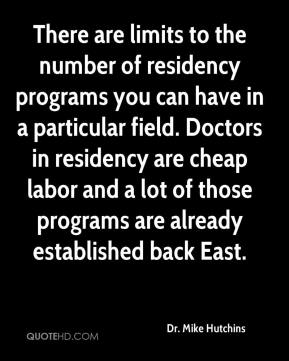Dr. Mike Hutchins - There are limits to the number of residency programs you can have in a particular field. Doctors in residency are cheap labor and a lot of those programs are already established back East.