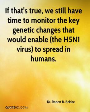 Dr. Robert B. Belshe - If that's true, we still have time to monitor the key genetic changes that would enable (the H5N1 virus) to spread in humans.