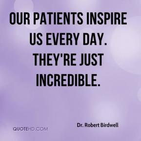 Dr. Robert Birdwell - Our patients inspire us every day. They're just incredible.
