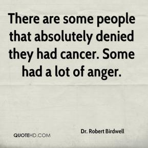 Dr. Robert Birdwell - There are some people that absolutely denied they had cancer. Some had a lot of anger.