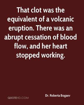 Dr. Roberta Bogaev - That clot was the equivalent of a volcanic eruption. There was an abrupt cessation of blood flow, and her heart stopped working.