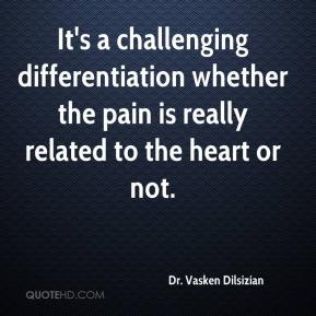 Dr. Vasken Dilsizian - It's a challenging differentiation whether the pain is really related to the heart or not.