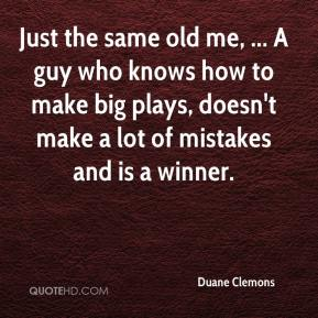 Duane Clemons - Just the same old me, ... A guy who knows how to make big plays, doesn't make a lot of mistakes and is a winner.