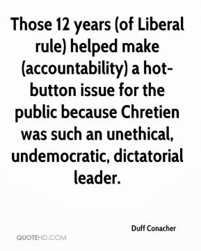 Duff Conacher - Those 12 years (of Liberal rule) helped make (accountability) a hot-button issue for the public because Chretien was such an unethical, undemocratic, dictatorial leader.