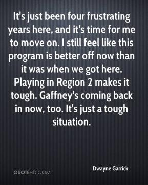 Dwayne Garrick - It's just been four frustrating years here, and it's time for me to move on. I still feel like this program is better off now than it was when we got here. Playing in Region 2 makes it tough. Gaffney's coming back in now, too. It's just a tough situation.