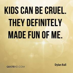 Kids can be cruel. They definitely made fun of me.