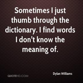 Dylan Williams - Sometimes I just thumb through the dictionary. I find words I don't know the meaning of.