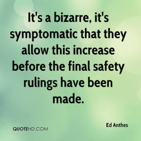 Ed Anthes - It's a bizarre, it's symptomatic that they allow this increase before the final safety rulings have been made.