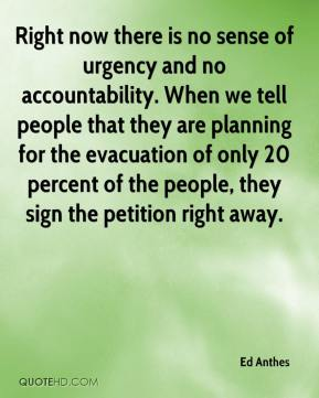Ed Anthes - Right now there is no sense of urgency and no accountability. When we tell people that they are planning for the evacuation of only 20 percent of the people, they sign the petition right away.