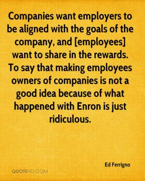 Ed Ferrigno - Companies want employers to be aligned with the goals of the company, and [employees] want to share in the rewards. To say that making employees owners of companies is not a good idea because of what happened with Enron is just ridiculous.