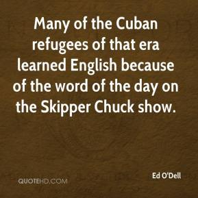 Ed O'Dell - Many of the Cuban refugees of that era learned English because of the word of the day on the Skipper Chuck show.