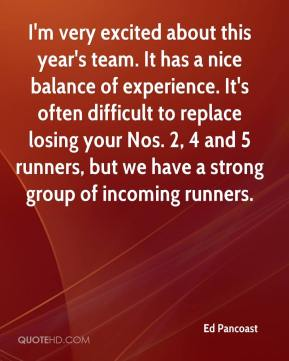 Ed Pancoast - I'm very excited about this year's team. It has a nice balance of experience. It's often difficult to replace losing your Nos. 2, 4 and 5 runners, but we have a strong group of incoming runners.