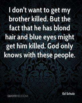 Ed Schulz - I don't want to get my brother killed. But the fact that he has blond hair and blue eyes might get him killed. God only knows with these people.