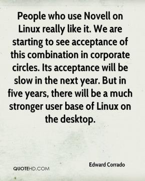Edward Corrado - People who use Novell on Linux really like it. We are starting to see acceptance of this combination in corporate circles. Its acceptance will be slow in the next year. But in five years, there will be a much stronger user base of Linux on the desktop.