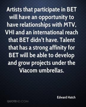 Edward Hatch - Artists that participate in BET will have an opportunity to have relationships with MTV, VHI and an international reach that BET didn't have. Talent that has a strong affinity for BET will be able to develop and grow projects under the Viacom umbrellas.