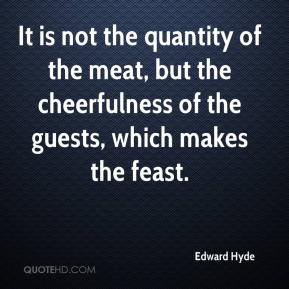 Edward Hyde - It is not the quantity of the meat, but the cheerfulness of the guests, which makes the feast.