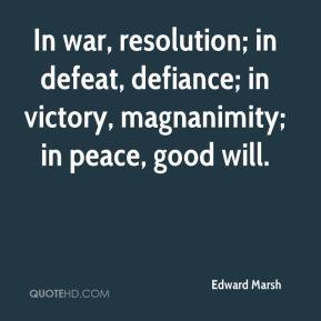 Edward Marsh - In war, resolution; in defeat, defiance; in victory, magnanimity; in peace, good will.