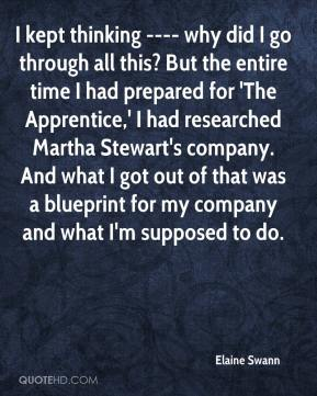 Elaine Swann - I kept thinking ---- why did I go through all this? But the entire time I had prepared for 'The Apprentice,' I had researched Martha Stewart's company. And what I got out of that was a blueprint for my company and what I'm supposed to do.