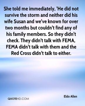 Eldo Allen - She told me immediately, 'He did not survive the storm and neither did his wife Susan and we've known for over two months but couldn't find any of his family members. So they didn't check. They didn't talk with FEMA, FEMA didn't talk with them and the Red Cross didn't talk to either.