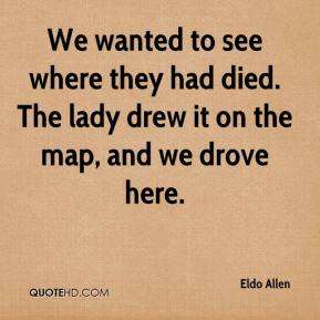 Eldo Allen - We wanted to see where they had died. The lady drew it on the map, and we drove here.