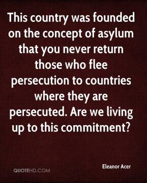 Eleanor Acer - This country was founded on the concept of asylum that you never return those who flee persecution to countries where they are persecuted. Are we living up to this commitment?