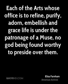 Each of the Arts whose office is to refine, purify, adorn, embellish and grace life is under the patronage of a Muse, no god being found worthy to preside over them.