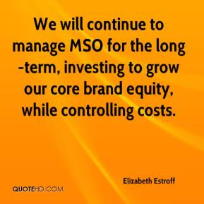 Elizabeth Estroff - We will continue to manage MSO for the long-term, investing to grow our core brand equity, while controlling costs.