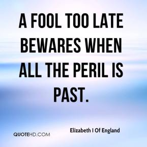Elizabeth I Of England - A fool too late bewares when all the peril is past.