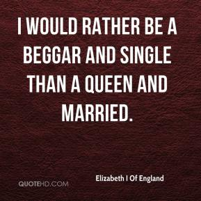 Elizabeth I Of England - I would rather be a beggar and single than a queen and married.