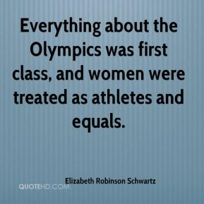 Elizabeth Robinson Schwartz - Everything about the Olympics was first class, and women were treated as athletes and equals.