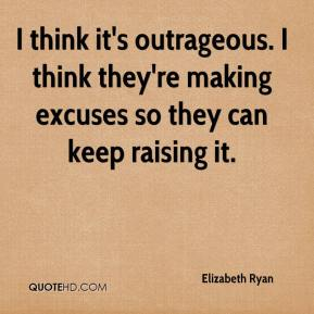 Elizabeth Ryan - I think it's outrageous. I think they're making excuses so they can keep raising it.