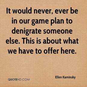 Ellen Kaminsky - It would never, ever be in our game plan to denigrate someone else. This is about what we have to offer here.
