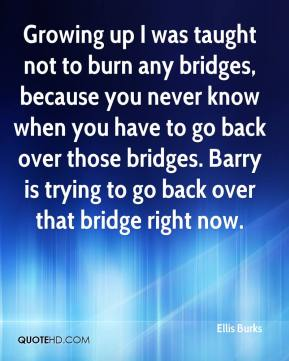 Ellis Burks - Growing up I was taught not to burn any bridges, because you never know when you have to go back over those bridges. Barry is trying to go back over that bridge right now.