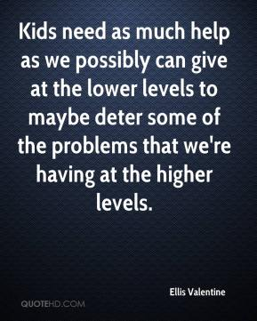 Ellis Valentine - Kids need as much help as we possibly can give at the lower levels to maybe deter some of the problems that we're having at the higher levels.