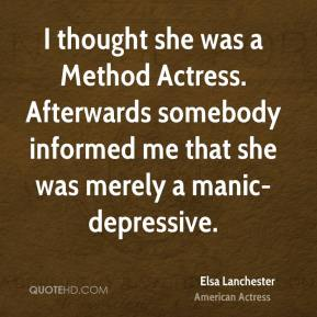 Elsa Lanchester - I thought she was a Method Actress. Afterwards somebody informed me that she was merely a manic-depressive.