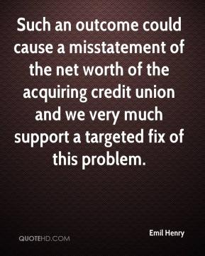 Emil Henry - Such an outcome could cause a misstatement of the net worth of the acquiring credit union and we very much support a targeted fix of this problem.
