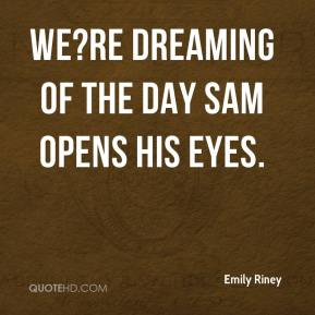 Emily Riney - We?re dreaming of the day Sam opens his eyes.