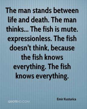 Emir Kusturica - The man stands between life and death. The man thinks... The fish is mute. expressionless. The fish doesn't think, because the fish knows everything. The fish knows everything.