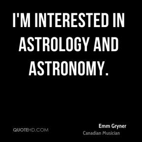I'm interested in astrology and astronomy.